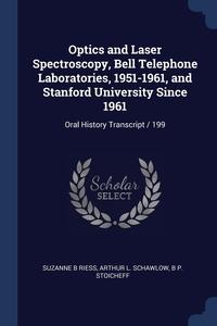 Optics and Laser Spectroscopy, Bell Telephone Laboratories, 1951-1961, and Stanford University Since 1961: Oral History Transcript / 199, Suzanne B Riess, Arthur L. Schawlow, B P. Stoicheff обложка-превью