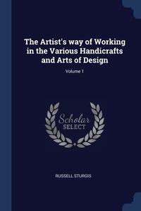 The Artist's way of Working in the Various Handicrafts and Arts of Design; Volume 1, Russell Sturgis обложка-превью