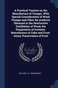 A Practical Treatise on the Manufacture of Vineger, With Special Consideration of Wood Vinegar and Other By-products Obtained in the Destructive Distillation of Wood; the Preparation of Acetates. Manufacture of Cider and Fruit-wines; Preservation of Fruit, William T. b. 1844 Brannt обложка-превью