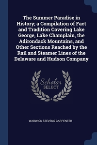 The Summer Paradise in History; a Compilation of Fact and Tradition Covering Lake George, Lake Champlain, the Adirondack Mountains, and Other Sections Reached by the Rail and Steamer Lines of the Delaware and Hudson Company, Warwick Stevens Carpenter обложка-превью