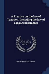 A Treatise on the law of Taxation, Including the law of Local Assessments, Thomas McIntyre Cooley обложка-превью