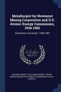 Metallurgist for Newmont Mining Corporation and U.S. Atomic Energy Commission, 1934-1982: Oral History Transcript / 1986-1987, Eleanor Swent, Plato Malozemoff, Frank Woods McQuiston обложка-превью