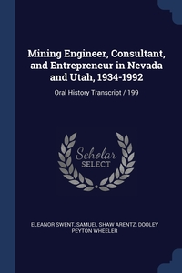 Mining Engineer, Consultant, and Entrepreneur in Nevada and Utah, 1934-1992: Oral History Transcript / 199, Eleanor Swent, Samuel Shaw Arentz, Dooley Peyton Wheeler обложка-превью