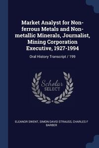 Market Analyst for Non-ferrous Metals and Non-metallic Minerals, Journalist, Mining Corporation Executive, 1927-1994: Oral History Transcript / 199, Eleanor Swent, Simon David Strauss, Charles F Barber обложка-превью