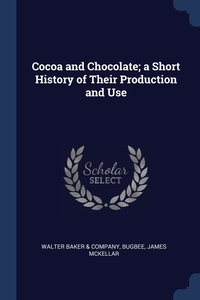 Cocoa and Chocolate; a Short History of Their Production and Use, Walter Baker & Company, Bugbee James McKellar обложка-превью