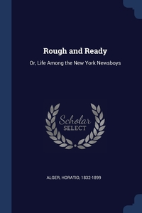 Rough and Ready: Or, Life Among the New York Newsboys, Alger Horatio 1832-1899 обложка-превью