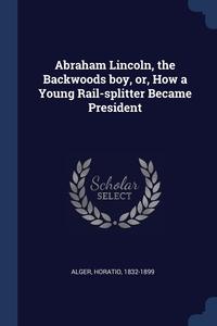 Abraham Lincoln, the Backwoods boy, or, How a Young Rail-splitter Became President, Alger Horatio 1832-1899 обложка-превью