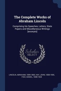The Complete Works of Abraham Lincoln: Comprising his Speeches, Letters, State Papers and Miscellaneous Writings [excerpts], Lincoln Abraham 1809-1865, Hay John 1838-1905, Fish Daniel 1848-1924 обложка-превью