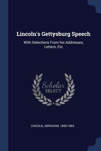 Lincoln's Gettysburg Speech: With Selections From his Addresses, Letters, Etc, Lincoln Abraham 1809-1865 обложка-превью
