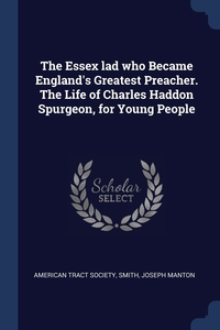 The Essex lad who Became England's Greatest Preacher. The Life of Charles Haddon Spurgeon, for Young People, American Tract Society, Smith Joseph Manton обложка-превью