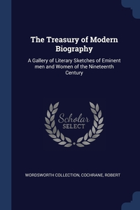 The Treasury of Modern Biography: A Gallery of Literary Sketches of Eminent men and Women of the Nineteenth Century, Wordsworth Collection, Cochrane Robert обложка-превью