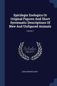 Spicilegia Zoologica Or Original Figures And Short Systematic Descriptions Of New And Unfigured Animals; Volume 1, John Edward Gray обложка-превью