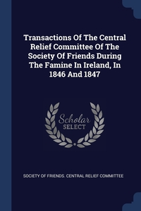 Transactions Of The Central Relief Committee Of The Society Of Friends During The Famine In Ireland, In 1846 And 1847, Society of Friends. Central Relief Commi обложка-превью