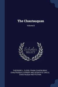 The Chautauquan; Volume 8, Theodore L. Flood, Frank Chapin Bray, Chautauqua Literary and Scientific Circl обложка-превью