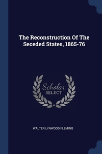 The Reconstruction Of The Seceded States, 1865-76, Walter Lynwood Fleming обложка-превью