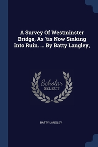 A Survey Of Westminster Bridge, As 'tis Now Sinking Into Ruin. ... By Batty Langley,, Batty Langley обложка-превью