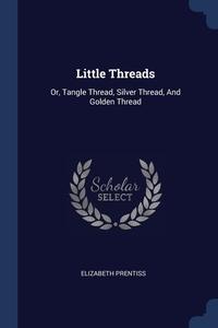 Little Threads: Or, Tangle Thread, Silver Thread, And Golden Thread, Elizabeth Prentiss обложка-превью