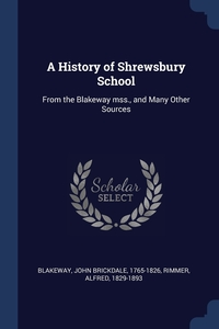 A History of Shrewsbury School: From the Blakeway mss., and Many Other Sources, John Brickdale Blakeway, Alfred Rimmer обложка-превью