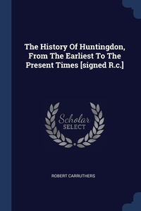 The History Of Huntingdon, From The Earliest To The Present Times [signed R.c.], Robert Carruthers обложка-превью