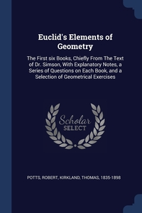 Euclid's Elements of Geometry: The First six Books, Chiefly From The Text of Dr. Simson, With Explanatory Notes, a Series of Questions on Each Book, and a Selection of Geometrical Exercises, Robert Potts, Thomas Kirkland обложка-превью