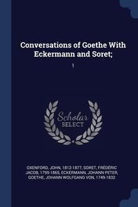 Conversations of Goethe With Eckermann and Soret;: 1, John Oxenford, Frederic Jacob Soret, Johann Peter Eckermann обложка-превью