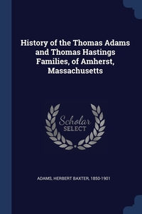 History of the Thomas Adams and Thomas Hastings Families, of Amherst, Massachusetts, Herbert Baxter Adams обложка-превью