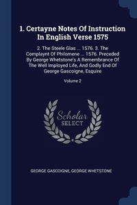 1. Certayne Notes Of Instruction In English Verse 1575: 2. The Steele Glas ... 1576. 3. The Complaynt Of Philomene ... 1576. Preceded By George Whetstone's A Remembrance Of The Well Imployed Life, And Godly End Of George Gascoigne, Esquire; Volume 2, George Gascoigne, George Whetstone обложка-превью