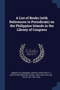 A List of Books (with References to Periodicals) on the Philippine Islands in the Library of Congress, Library of Congress, Appleton P. C. 1852-1926 Griffin, Philip Lee Phillips обложка-превью