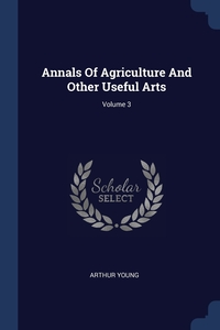 Annals Of Agriculture And Other Useful Arts; Volume 3, Arthur Young обложка-превью