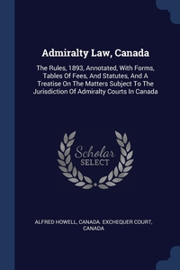 Admiralty Law, Canada: The Rules, 1893, Annotated, With Forms, Tables Of Fees, And Statutes, And A Treatise On The Matters Subject To The Jurisdiction Of Admiralty Courts In Canada, Alfred Howell, Canada. Exchequer Court, Canada обложка-превью