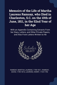 Memoirs of the Life of Martha Laurens Ramsay, who Died in Charleston, S.C. on the 10th of June, 1811, in the 52nd Year of her Age: With an Appendix Containing Extracts From her Diary, Letters, and Other Private Papers, and Also From Letters Written to He, Martha Laurens Ramsay, David Ramsay, Henry Laurens обложка-превью