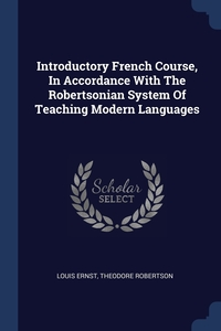 Introductory French Course, In Accordance With The Robertsonian System Of Teaching Modern Languages, Louis Ernst, Theodore Robertson обложка-превью