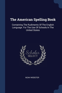 The American Spelling Book: Containing The Rudiments Of The English Language. For The Use Of Schools In The United States, Noah Webster обложка-превью