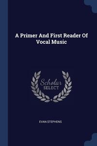 A Primer And First Reader Of Vocal Music, Evan Stephens обложка-превью