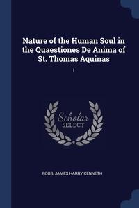 Nature of the Human Soul in the Quaestiones De Anima of St. Thomas Aquinas: 1, James Harry Kenneth Robb обложка-превью