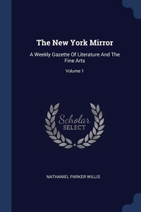 The New York Mirror: A Weekly Gazette Of Literature And The Fine Arts; Volume 1, Nathaniel Parker Willis обложка-превью