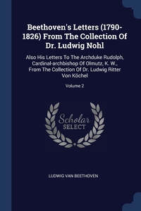 Beethoven's Letters (1790-1826) From The Collection Of Dr. Ludwig Nohl: Also His Letters To The Archduke Rudolph, Cardinal-archbishop Of Olmutz, K. W., From The Collection Of Dr. Ludwig Ritter Von Köchel; Volume 2, Ludwig van Beethoven обложка-превью