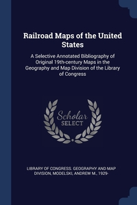 Railroad Maps of the United States: A Selective Annotated Bibliography of Original 19th-century Maps in the Geography and Map Division of the Library of Congress, Library of Congress. Geography and Map D, Andrew M. Modelski обложка-превью