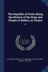 The Republic of Fools: Being the History of the State and People of Abdera, in Thrace: 01, Henry Christmas, Christoph Martin Wieland обложка-превью
