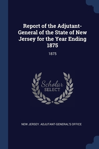 Report of the Adjutant-General of the State of New Jersey for the Year Ending 1875: 1875, New Jersey. Adjutant-General's Office обложка-превью