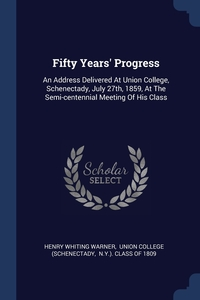 Fifty Years' Progress: An Address Delivered At Union College, Schenectady, July 27th, 1859, At The Semi-centennial Meeting Of His Class, Henry Whiting Warner, Union College (Schenectady, N.Y.). Class of 1809 обложка-превью