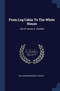 From Log Cabin To The White House: Life Of James A. Garfield, William Makepeace Thayer обложка-превью