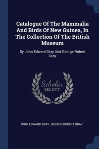 Catalogue Of The Mammalia And Birds Of New Guinea, In The Collection Of The British Museum: By John Edward Gray And George Robert Gray, John Edward Gray, George Robert Gray обложка-превью