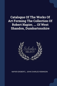 Catalogue Of The Works Of Art Forming The Collection Of Robert Napier, ... Of West Shandon, Dumbartonshire, NAPIER (Robert), John Charles Robinson обложка-превью