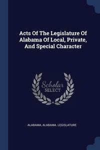 Acts Of The Legislature Of Alabama Of Local, Private, And Special Character, Alabama, Alabama. Legislature обложка-превью