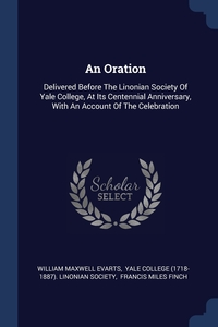 An Oration: Delivered Before The Linonian Society Of Yale College, At Its Centennial Anniversary, With An Account Of The Celebration, William Maxwell Evarts, Yale College (1718-1887). Linonian Soci, Francis Miles Finch обложка-превью