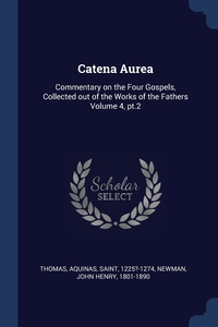 Catena Aurea: Commentary on the Four Gospels, Collected out of the Works of the Fathers Volume 4, pt.2, Aquinas Saint 1225?-1274 Thomas, John Henry 1801-1890 Newman обложка-превью