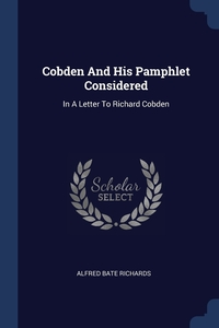 Cobden And His Pamphlet Considered: In A Letter To Richard Cobden, Alfred Bate Richards обложка-превью