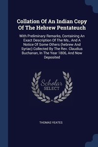 Collation Of An Indian Copy Of The Hebrew Pentateuch: With Preliminary Remarks, Containing An Exact Description Of The Ms., And A Notice Of Some Others (hebrew And Syriac) Collected By The Rev. Claudius Buchanan, In The Year 1806, And Now Deposited, Thomas Yeates обложка-превью