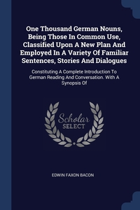One Thousand German Nouns, Being Those In Common Use, Classified Upon A New Plan And Employed In A Variety Of Familiar Sentences, Stories And Dialogues: Constituting A Complete Introduction To German Reading And Conversation. With A Synopsis Of, Edwin Faxon Bacon обложка-превью